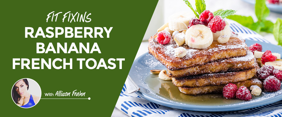 Fit Fixins: Raspberry Banana Protein French Toast